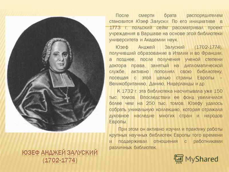 После смерти брата распорядителем становится Юзеф Залуски. По его инициативе в 1773 г. польский сейм рассматривал проект учреждения в Варшаве на основе этой библиотеки университета и Академии наук. Юзеф Анджей Залуский (1702-1774), получивший образов