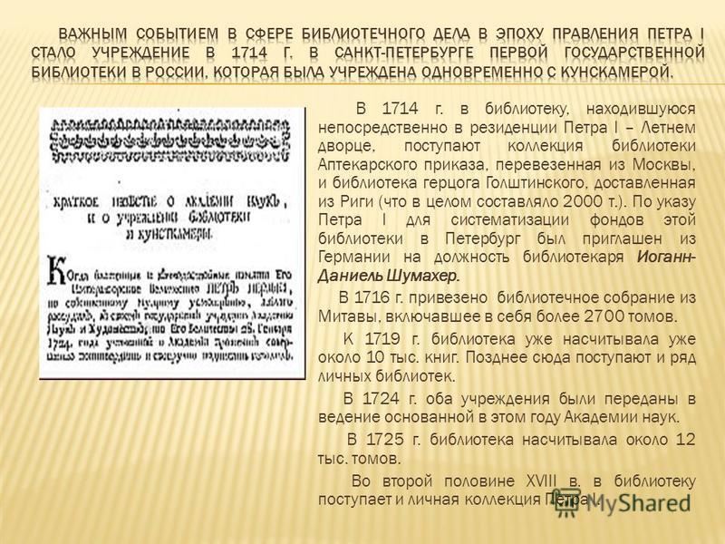 В 1714 г. в библиотеку, находившуюся непосредственно в резиденции Петра I – Летнем дворце, поступают коллекция библиотеки Аптекарского приказа, перевезенная из Москвы, и библиотека герцога Голштинского, доставленная из Риги (что в целом составляло 20