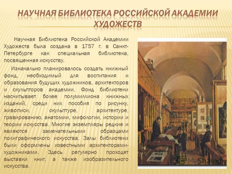 Научная Библиотека Российской Академии Художеств была создана в 1757 г. в Санкт- Петербурге как специальная библиотека, посвященная искусству. Изначально планировалось создать книжный фонд, необходимый для воспитания и образования будущих художников,