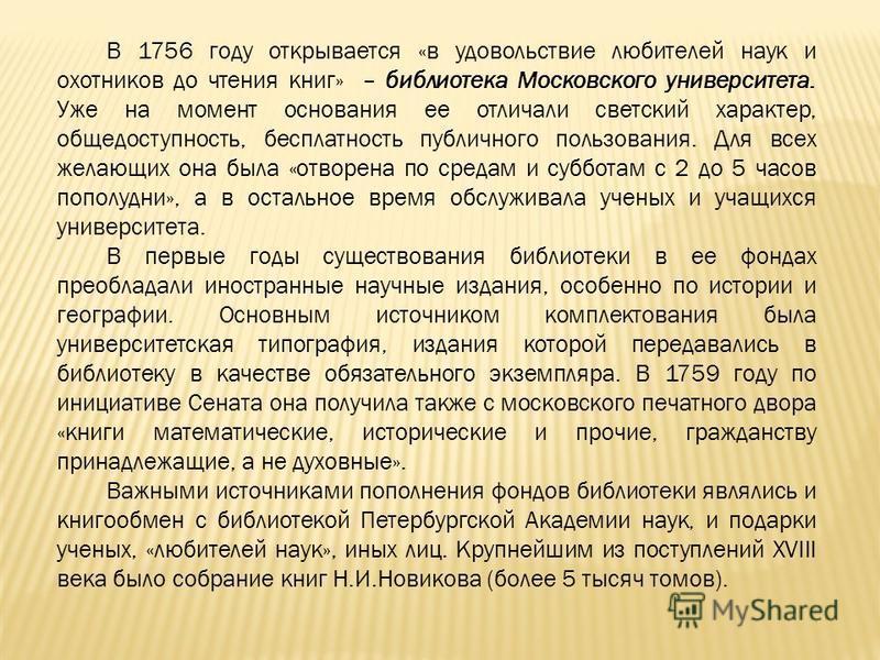 В 1756 году открывается «в удовольствие любителей наук и охотников до чтения книг» – библиотека Московского университета. Уже на момент основания ее отличали светский характер, общедоступность, бесплатность публичного пользования. Для всех желающих о