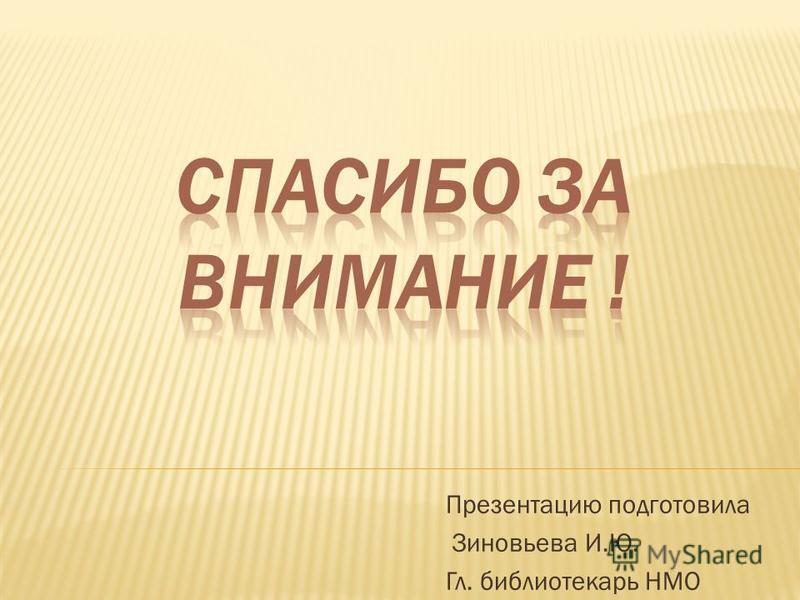 Презентацию подготовила Зиновьева И.Ю. Гл. библиотекарь НМО