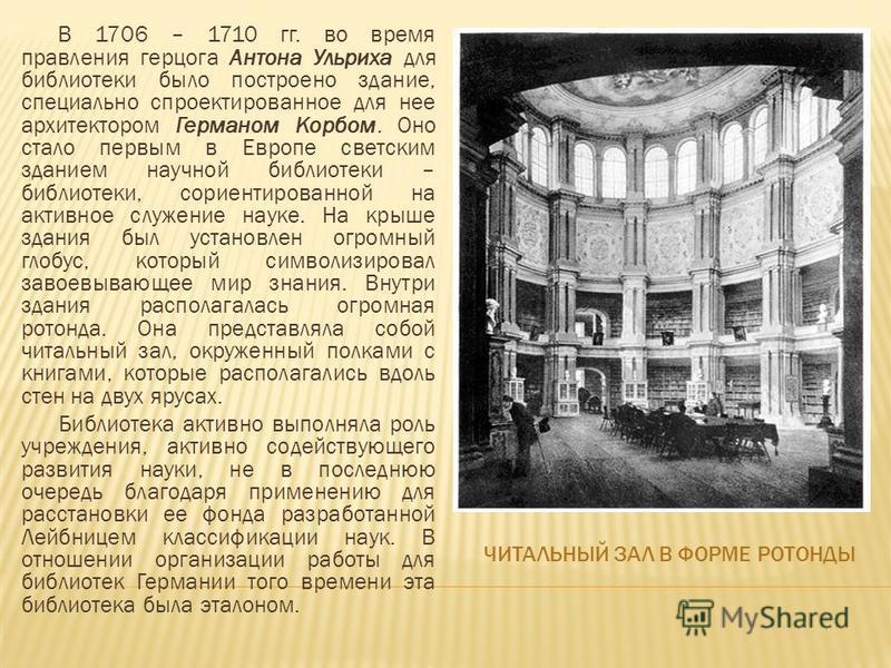 ЧИТАЛЬНЫЙ ЗАЛ В ФОРМЕ РОТОНДЫ В 1706 – 1710 гг. во время правления герцога Антона Ульриха для библиотеки было построено здание, специально спроектированное для нее архитектором Германом Корбом. Оно стало первым в Европе светским зданием научной библи