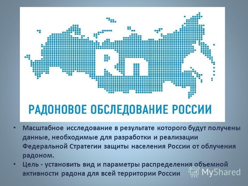 Масштабное исследование в результате которого будут получены данные, необходимые для разработки и реализации Федеральной Стратегии защиты населения России от облучения радоном. Цель - установить вид и параметры распределения объемной активности радон