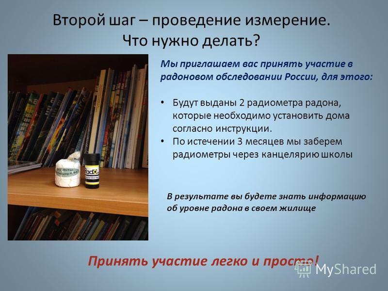 Мы приглашаем вас принять участие в радоновом обследовании России, для этого: Будут выданы 2 радиометра радона, которые необходимо установить дома согласно инструкции. По истечении 3 месяцев мы заберем радиометры через канцелярию школы Второй шаг – п