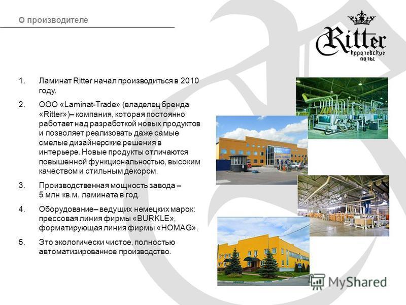 1. Ламинат Ritter начал производиться в 2010 году. 2. ООО «Laminat-Trade» (владелец бренда «Ritter»)– компания, которая постоянно работает над разработкой новых продуктов и позволяет реализовать даже самые смелые дизайнерские решения в интерьере. Нов