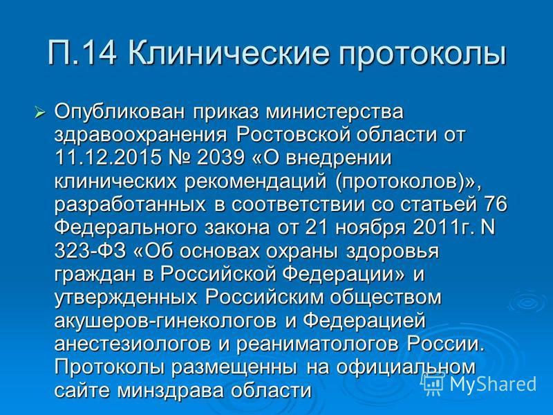 П.14 Клинические протоколы Опубликован приказ министерства здравоохранения Ростовской области от 11.12.2015 2039 «О внедрении клинических рекомендаций (протоколов)», разработанных в соответствии со статьей 76 Федерального закона от 21 ноября 2011 г.