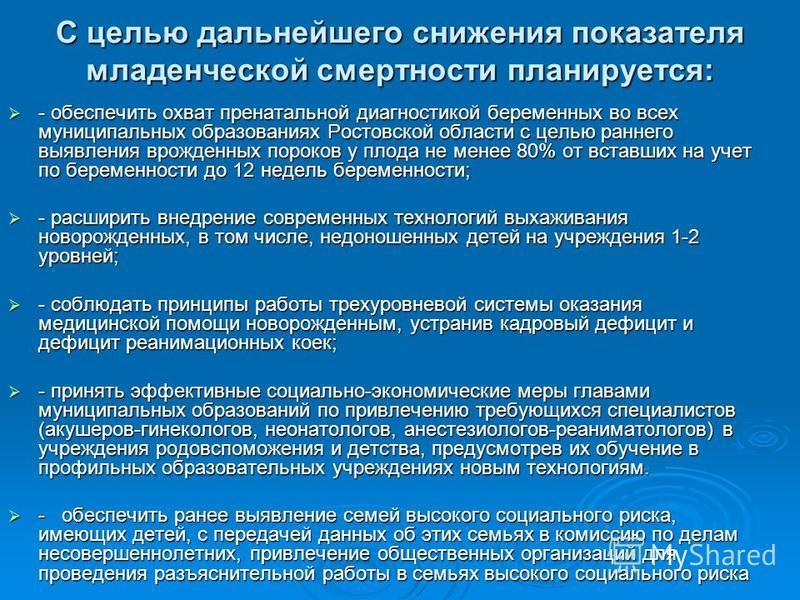 С целью дальнейшего снижения показателя младенческой смертности планируется: - обеспечить охват пренатальной диагностикой беременных во всех муниципальных образованиях Ростовской области с целью раннего выявления врожденных пороков у плода не менее 8