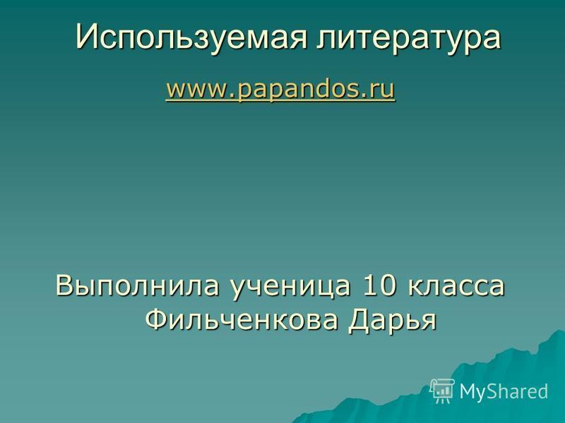 Используемая литература www.papandos.ru www.papandos.ru Выполнила ученица 10 класса Фильченкова Дарья