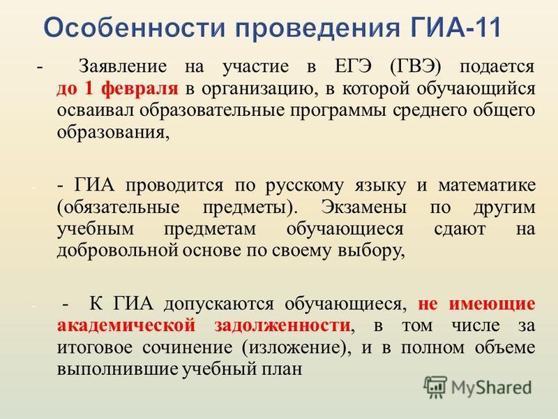 - Заявление на участие в ЕГЭ (ГВЭ) подается до 1 февраля в организацию, в которой обучающийся осваивал образовательные программы среднего общего образования, - - ГИА проводится по русскому языку и математике (обязательные предметы). Экзамены по други