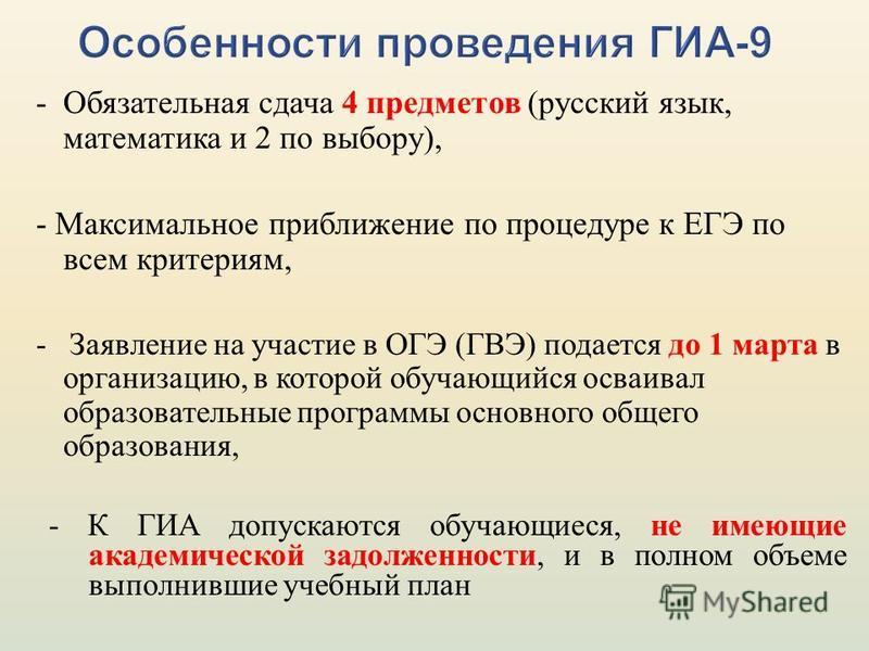 - Обязательная сдача 4 предметов (русский язык, математика и 2 по выбору), - Максимальное приближение по процедуре к ЕГЭ по всем критериям, - Заявление на участие в ОГЭ (ГВЭ) подается до 1 марта в организацию, в которой обучающийся осваивал образоват
