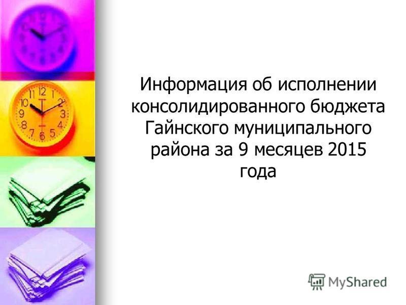 Информация об исполнении консолидированного блюджжжжжета Гайнского муниципального района за 9 месяцев 2015 года