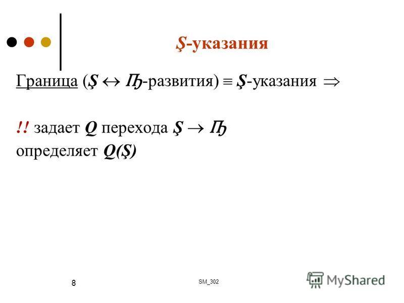 Ş-указания Граница (Ş Ҧ -развития) Ş-указания !! задает Q перехода Ş Ҧ определяет Q(Ş) SM_302 8