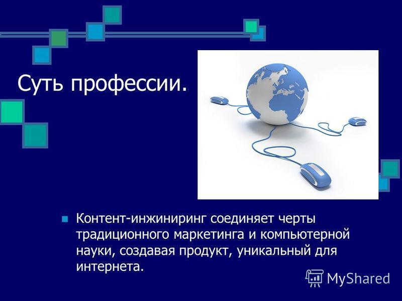 Суть профессии. Контент-инжиниринг соединяет черты традиционного маркетинга и компьютерной науки, создавая продукт, уникальный для интернета.