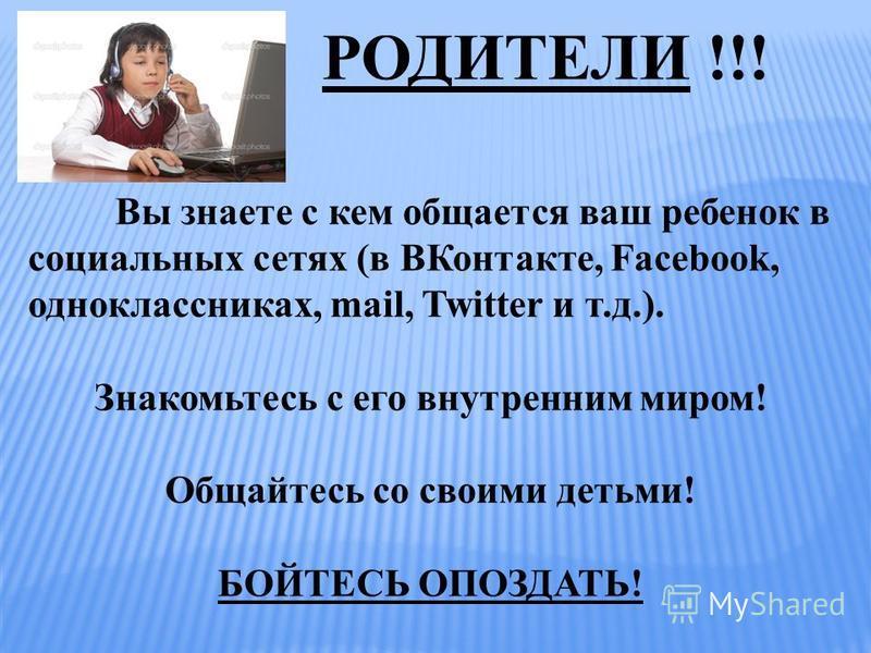 РОДИТЕЛИ !!! В Вы знаете с кем общается ваш ребенок в социальных сетях (в ВКонтакте, Facebook, одноклассниках, mail, Twitter и т.д.). Знакомьтесь с его внутренним миром! Общайтесь со своими детьми! БОЙТЕСЬ ОПОЗДАТЬ!
