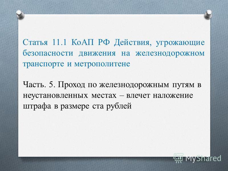 Статья 11.1 КоАП РФ Действия, угрожающие безопасности движения на железнодорожном транспорте и метрополитене Часть. 5. Проход по железнодорожным путям в неустановленных местах – влечет наложение штрафа в размере ста рублей