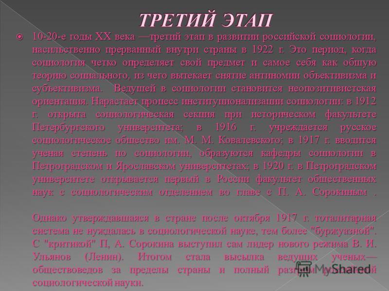 10-20-е годы XX века третий этап в развитии российской социологии, насильственно прерванный внутри страны в 1922 г. Это период, когда социология четко определяет свой предмет и самое себя как общую теорию социального, из чего вытекает снятие антиноми
