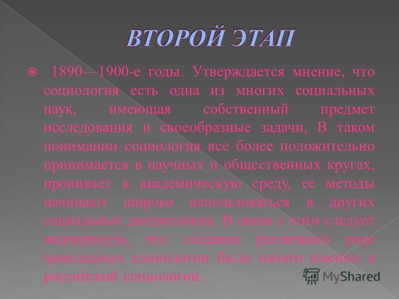 18901900-е годы. Утверждается мнение, что социология есть одна из многих социальных наук, имеющая собственный предмет исследования и своеобразные задачи, В таком понимании социология все более положительно принимается в научных и общественных кругах,