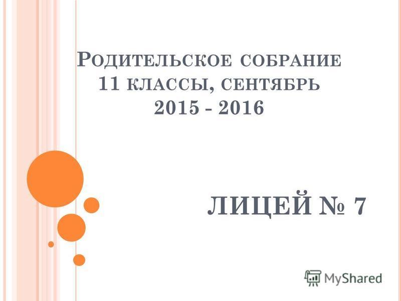 Р ОДИТЕЛЬСКОЕ СОБРАНИЕ 11 КЛАССЫ, СЕНТЯБРЬ 2015 - 2016 ЛИЦЕЙ 7