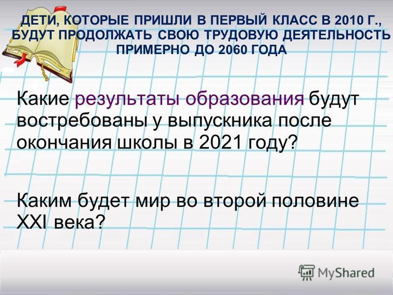 ДЕТИ, КОТОРЫЕ ПРИШЛИ В ПЕРВЫЙ КЛАСС В 2010 Г., БУДУТ ПРОДОЛЖАТЬ СВОЮ ТРУДОВУЮ ДЕЯТЕЛЬНОСТЬ ПРИМЕРНО ДО 2060 ГОДА Какие результаты образования будут востребованы у выпускника после окончания школы в 2021 году? Каким будет мир во второй половине XXI ве