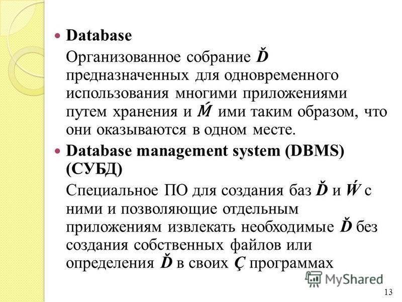 Database Организованное собрание Ď предназначенных для одновременного использования многими приложениями путем хранения и ими таким образом, что они оказываются в одном месте. Database management system (DBMS) (СУБД) Специальное ПО для создания баз Ď