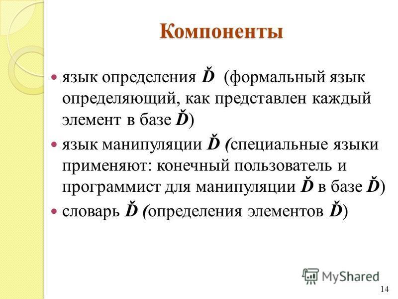 Компоненты язык определения Ď (формальный язык определяющий, как представлен каждый элемент в базе Ď) язык манипуляции Ď (специальные языки применяют: конечный пользователь и программист для манипуляции Ď в базе Ď) словарь Ď (определения элементов Ď)
