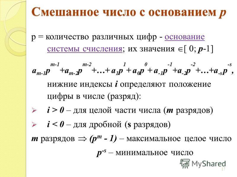 Смешанное число с основанием p p = количество различных цифр - основание системы счисления; их значения [ 0; p-1] a m-1 p m-1 +a m-2 p m-2 +…+ a 1 p 1 + a 0 p 0 + a -1 p -1 +a -2 p -2 +…+a -s p -s, нижние индексы i определяют положение цифры в числе
