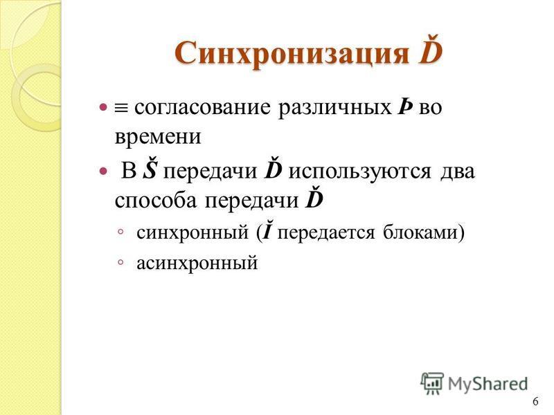 Синхронизация Ď согласование различных Þ во времени В Š передачи Ď используются два способа передачи Ď синхронный (Ĭ передается блоками) асинхронный 6