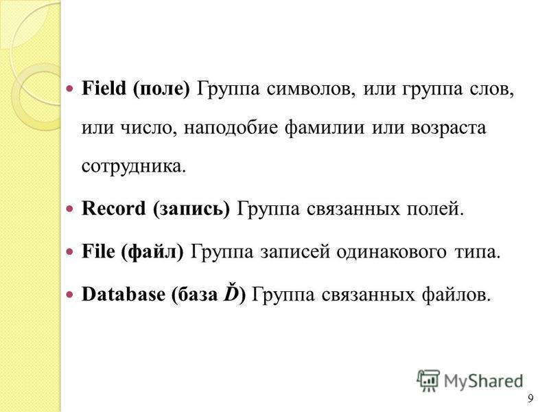 Field (поле) Группа символов, или группа слов, или число, наподобие фамилии или возраста сотрудника. Record (запись) Группа связанных полей. File (файл) Группа записей одинакового типа. Database (база Ď) Группа связанных файлов. 9