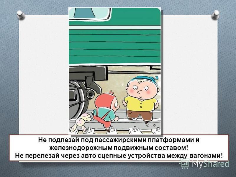Не подлезай под пассажирскими платформами и железнодорожным подвижным составом! Не перелезай через авто сцепные устройства между вагонами!