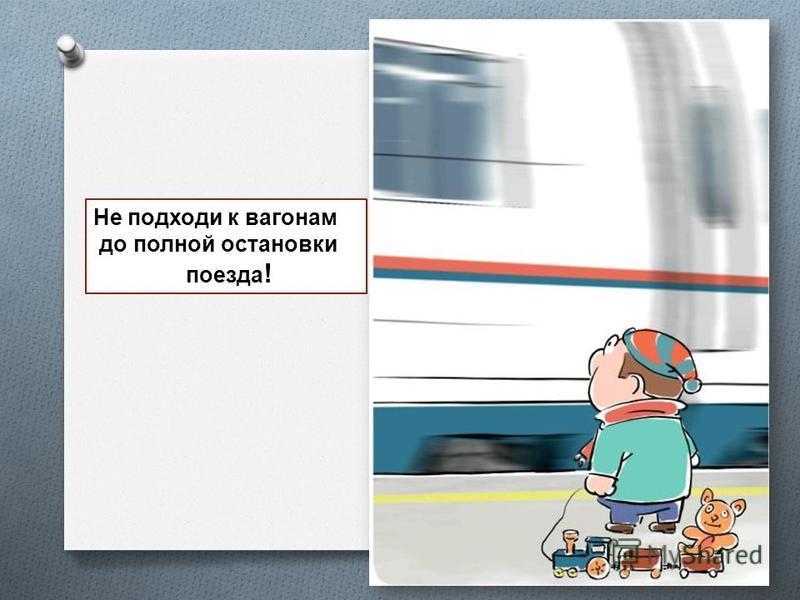 Не подходи к вагонам до полной остановки поезда !