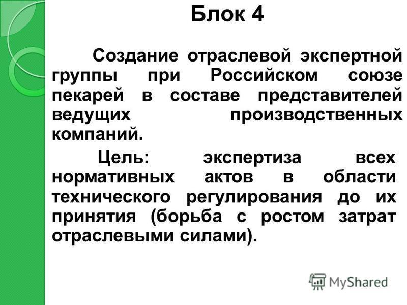 Блок 4 Создание отраслевой экспертной группы при Российском союзе пекарей в составе представителей ведущих производственных компаний. Цель: экспертиза всех нормативных актов в области технического регулирования до их принятия (борьба с ростом затрат