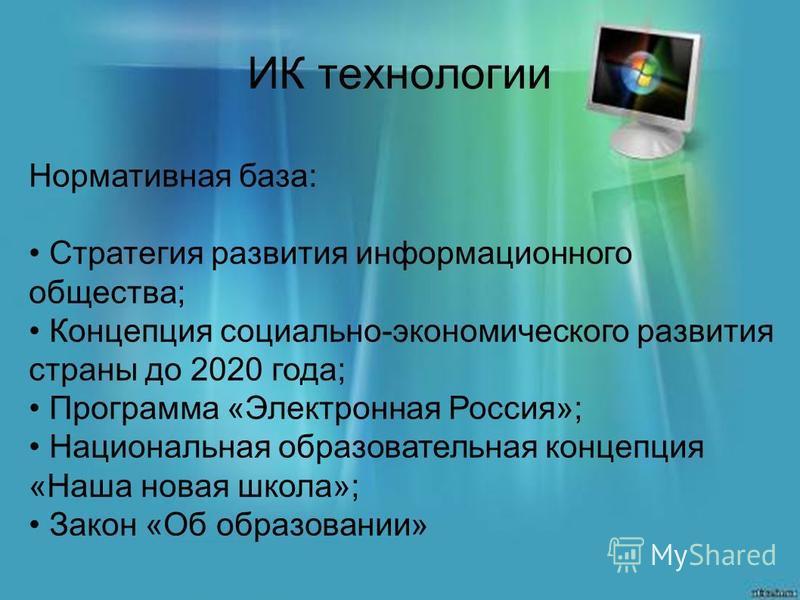 ИК технологии Нормативная база: Стратегия развития информационного общества; Концепция социально-экономического развития страны до 2020 года; Программа «Электронная Россия»; Национальная образовательная концепция «Наша новая школа»; Закон «Об образов