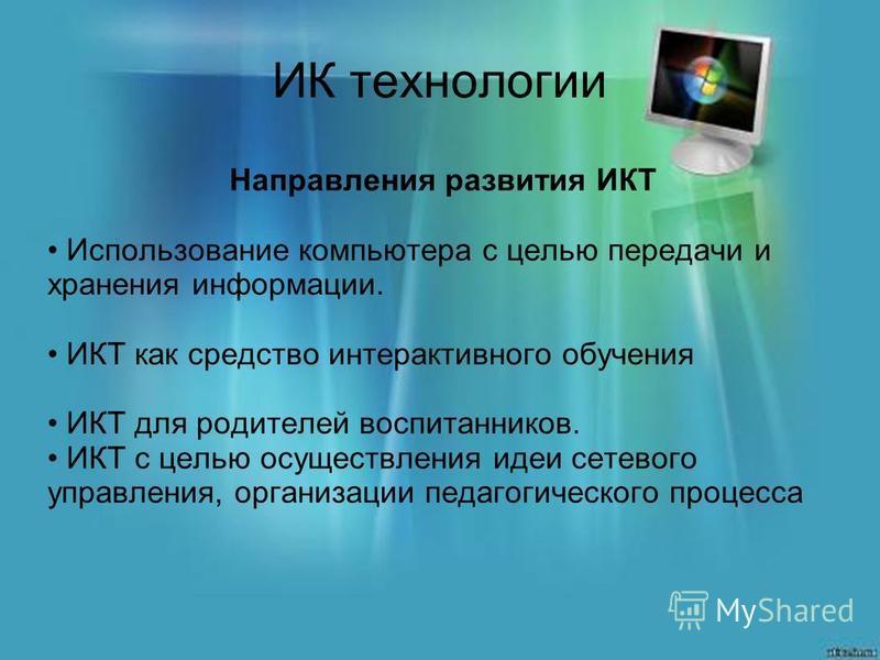 ИК технологии Направления развития ИКТ Использование компьютера с целью передачи и хранения информации. ИКТ как средство интерактивного обучения ИКТ для родителей воспитанников. ИКТ с целью осуществления идеи сетевого управления, организации педагоги