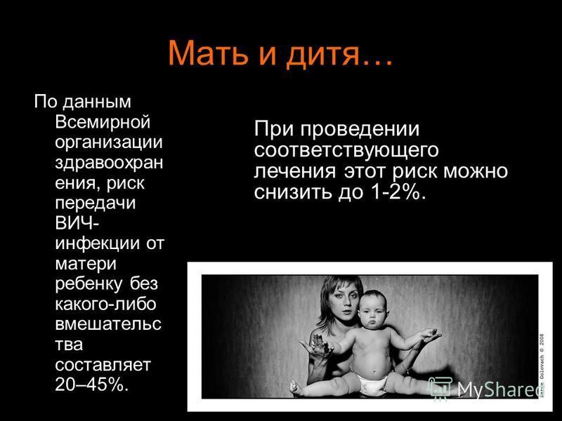 Мать и дитя… По данным Всемирной организации здравоохранения, риск передачи ВИЧ- инфекции от матери ребенку без какого-либо вмешательства составляет 20–45%. При проведении соответствующего лечения этот риск можно снизить до 1-2%.