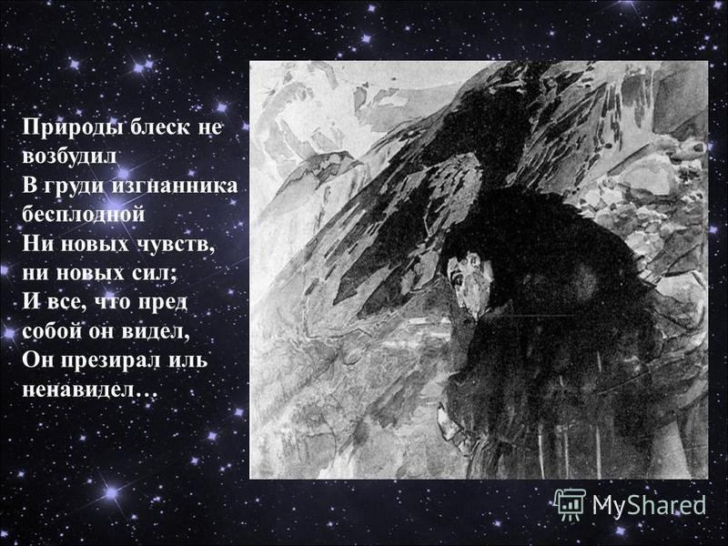 Природы блеск не возбудил В груди изгнанника бесплодной Ни новых чувств, ни новых сил; И все, что пред собой он видел, Он презирал иль ненавидел…