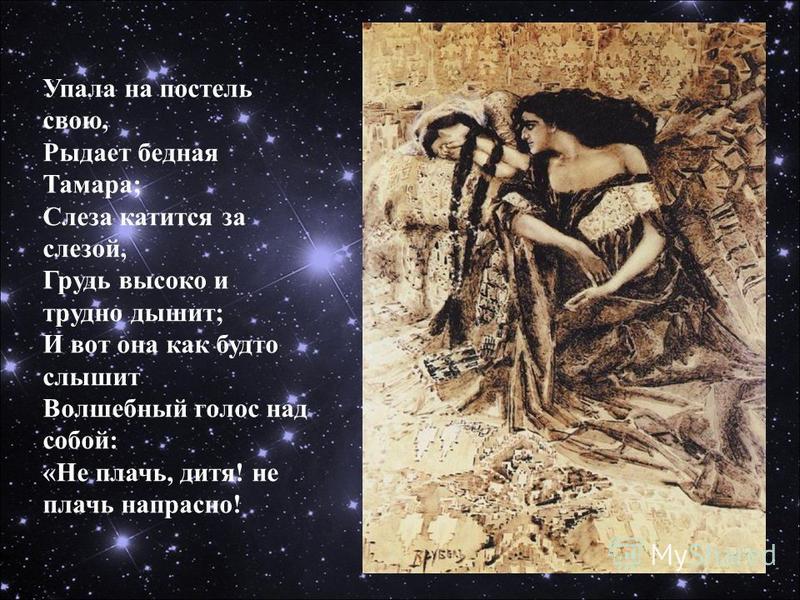 Упала на постель свою, Рыдает бедная Тамара; Слеза катится за слезой, Грудь высоко и трудно дышит; И вот она как будто слышит Волшебный голос над собой: «Не плачь, дитя! не плачь напрасно!