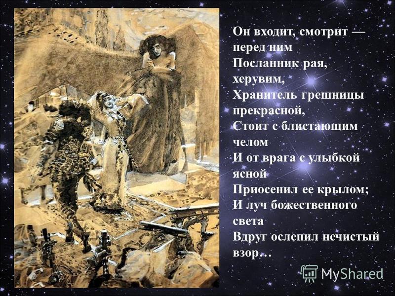 Он входит, смотрит перед ним Посланник рая, херувим, Хранитель грешницы прекрасной, Стоит с блистающим челом И от врага с улыбкой ясной Приосенил ее крылом; И луч божественного света Вдруг ослепил нечистый взор…
