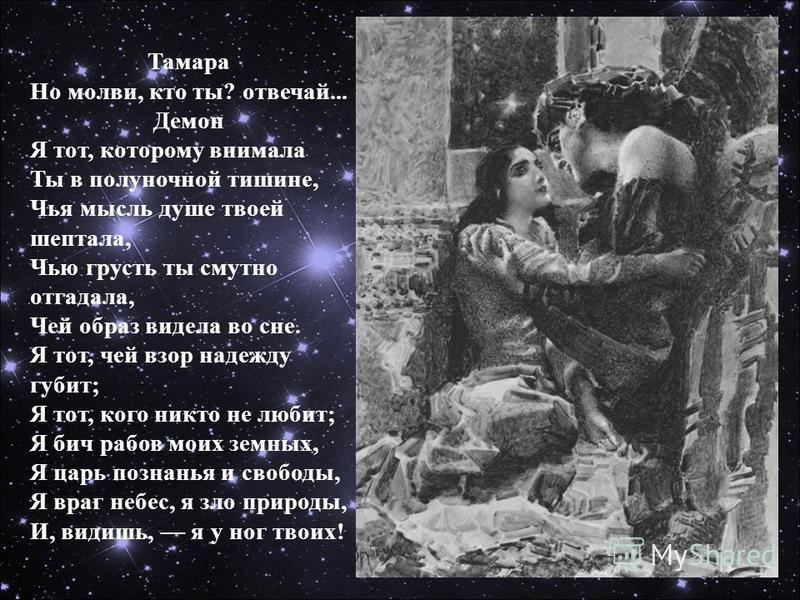 Тамара Но молви, кто ты? отвечай... Демон Я тот, которому внимала Ты в полуночной тишине, Чья мысль душе твоей шептала, Чью грусть ты смутно отгадала, Чей образ видела во сне. Я тот, чей взор надежду губит; Я тот, кого никто не любит; Я бич рабов мои