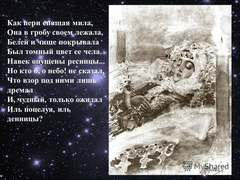 Как пери спящая мила, Она в гробу своем лежала, Белей и чище покрывала Был томный цвет ее чела. Навек опущены ресницы... Но кто б, о небо! не сказал, Что взор под ними лишь дремал И, чудный, только ожидал Иль поцелуя, иль денницы?