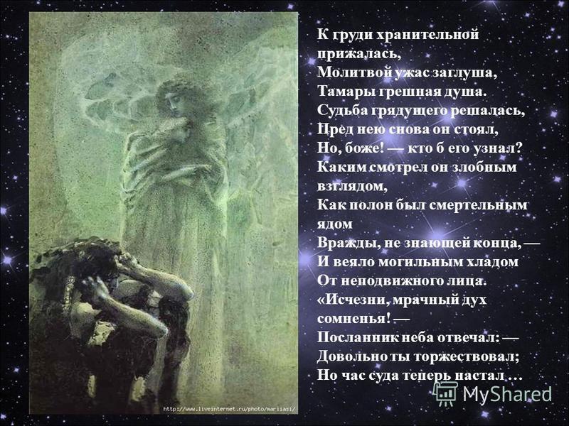 К груди хранительной прижалась, Молитвой ужас заглушка, Тамары грешная душа. Судьба грядущего решалась, Пред нею снова он стоял, Но, боже! кто б его узнал? Каким смотрел он злобным взглядом, Как полон был смертельным ядом Вражды, не знающей конца, И