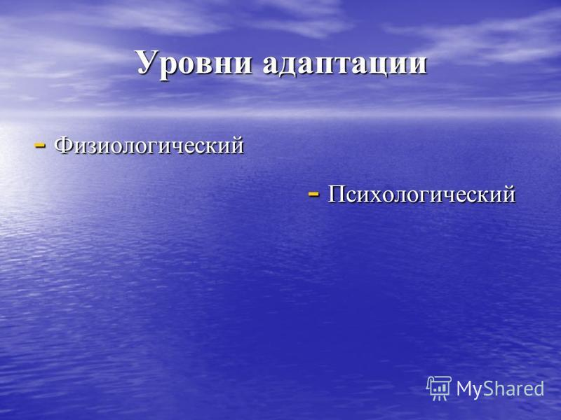 Уровни адаптации - Физиологический - Психологический - Психологический