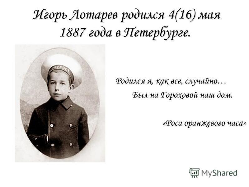 Игорь Лотарев родился 4(16) мая 1887 года в Петербурге. Родился я, как все, случайно… Был на Гороховой наш дом. Был на Гороховой наш дом. «Роса оранжевого часа» «Роса оранжевого часа»