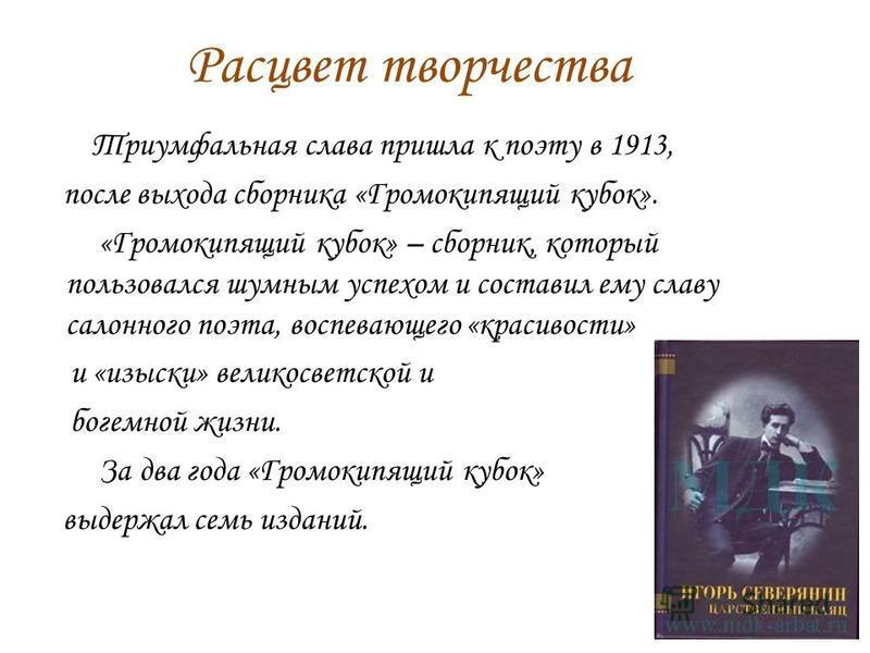 Расцвет творчества Триумфальная слава пришла к поэту в 1913, после выхода сборника «Громокипящий кубок». «Громокипящий кубок» – сборник, который пользовался шумным успехом и составил ему славу салонного поэта, воспевающего «красивости» и «изыски» вел