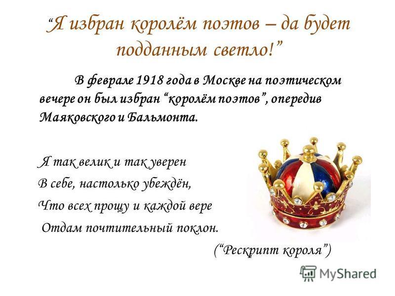 Я избран королём поэтов – да будет подданным светло! В феврале 1918 года в Москве на поэтическом вечере он был избран королём поэтов, опередив Маяковского и Бальмонта. Я так велик и так уверен В себе, настолько убеждён, Что всех прощу и каждой вере О