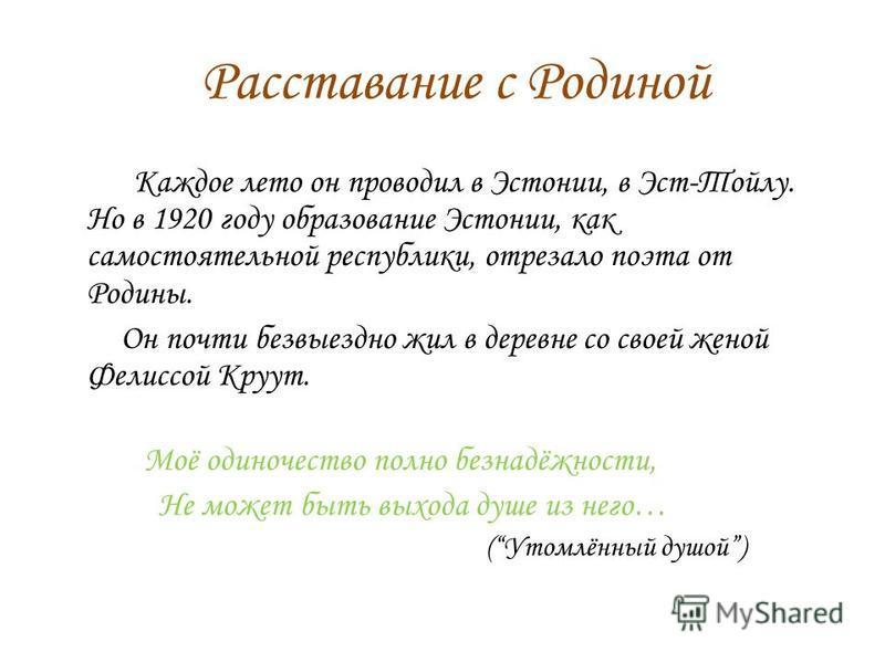 Расставание с Родиной Каждое лето он проводил в Эстонии, в Эст-Тойлу. Но в 1920 году образование Эстонии, как самостоятельной республики, отрезало поэта от Родины. Он почти безвыездно жил в деревне со своей женой Фелиссой Круут. Моё одиночество полно