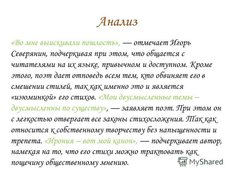 Анализ «Во мне выискивали пошлость», отмечает Игорь Северянин, подчеркивая при этом, что общается с читателями на их языке, привычном и доступном. Кроме этого, поэт дает отповедь всем тем, кто обвиняет его в смешении стилей, так как именно это и явля