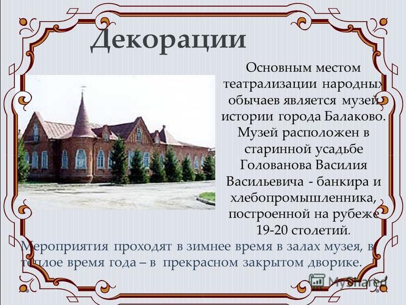 Декорации Основным местом театрализации народных обычаев является музей истории города Балаково. Музей расположен в старинной усадьбе Голованова Василия Васильевича - банкира и хлебопромышленника, построенной на рубеже 19-20 столетий. Мероприятия про