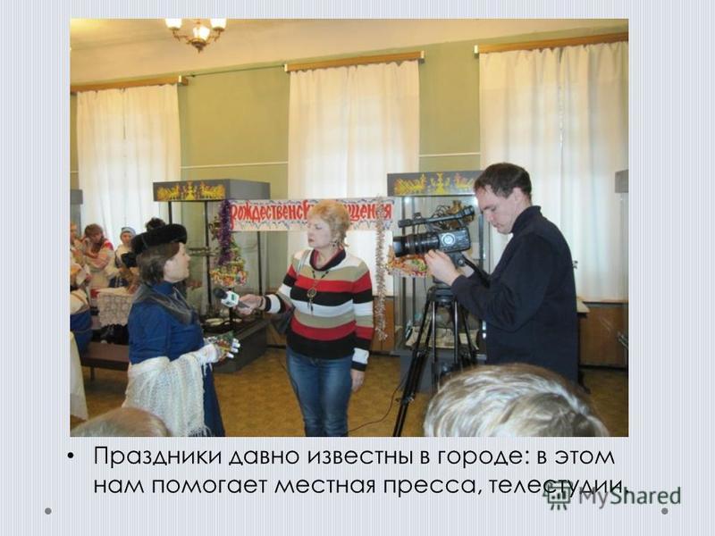 Праздники давно известны в городе: в этом нам помогает местная пресса, телестудии.