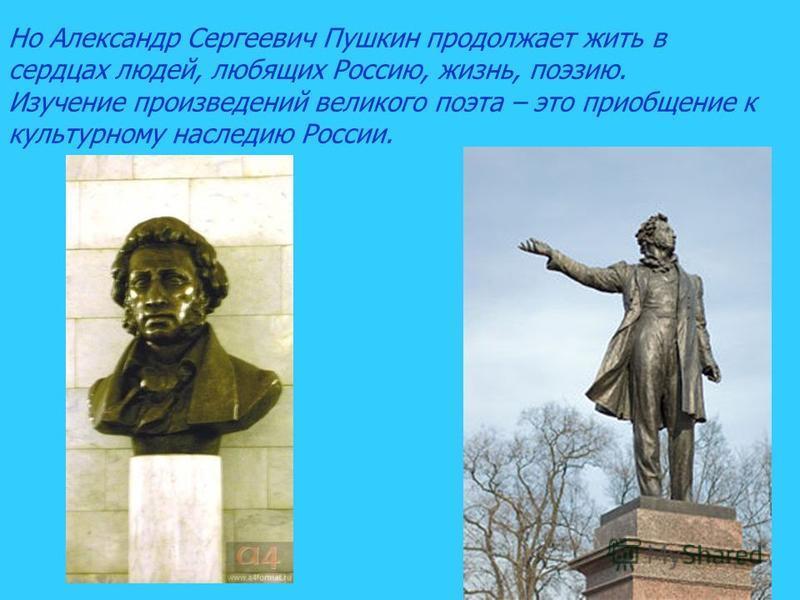 Но Александр Сергеевич Пушкин продолжает жить в сердцах людей, любящих Россию, жизнь, поэзию. Изучение произведений великого поэта – это приобщение к культурному наследию России.