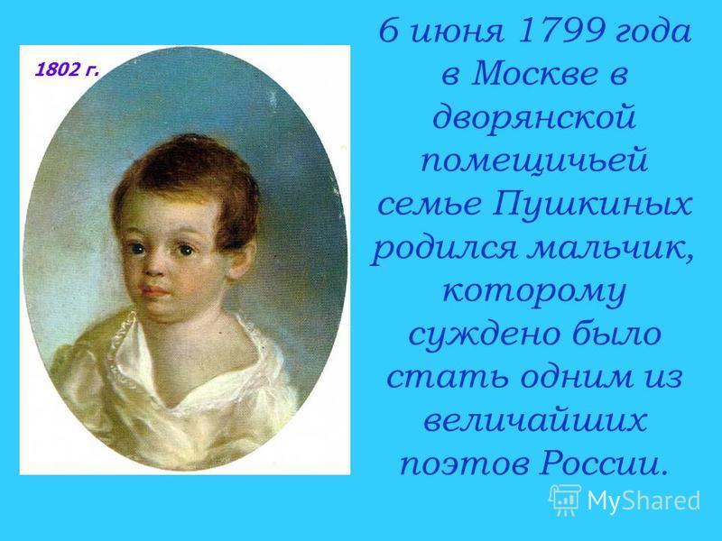 6 июня 1799 года в Москве в дворянской помещичьей семье Пушкиных родился мальчик, которому суждено было стать одним из величайших поэтов России. 1802 г.